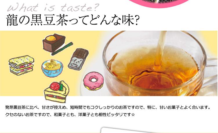 龍の黒豆茶は弊社の発芽黒豆茶と比べて、甘さ控えめなので甘いお菓子と相性ばっちり。